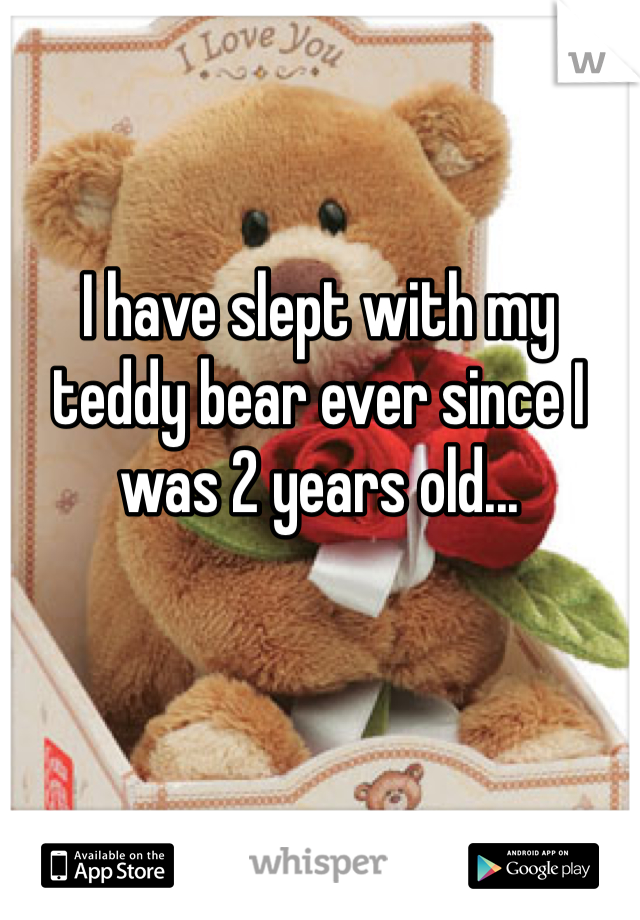 I have slept with my teddy bear ever since I was 2 years old...