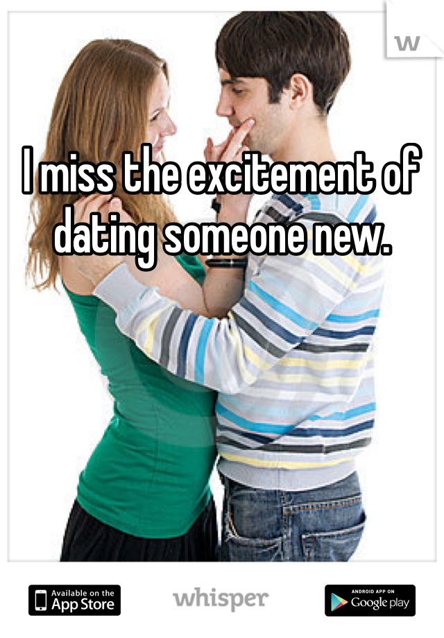 I miss the excitement of dating someone new.