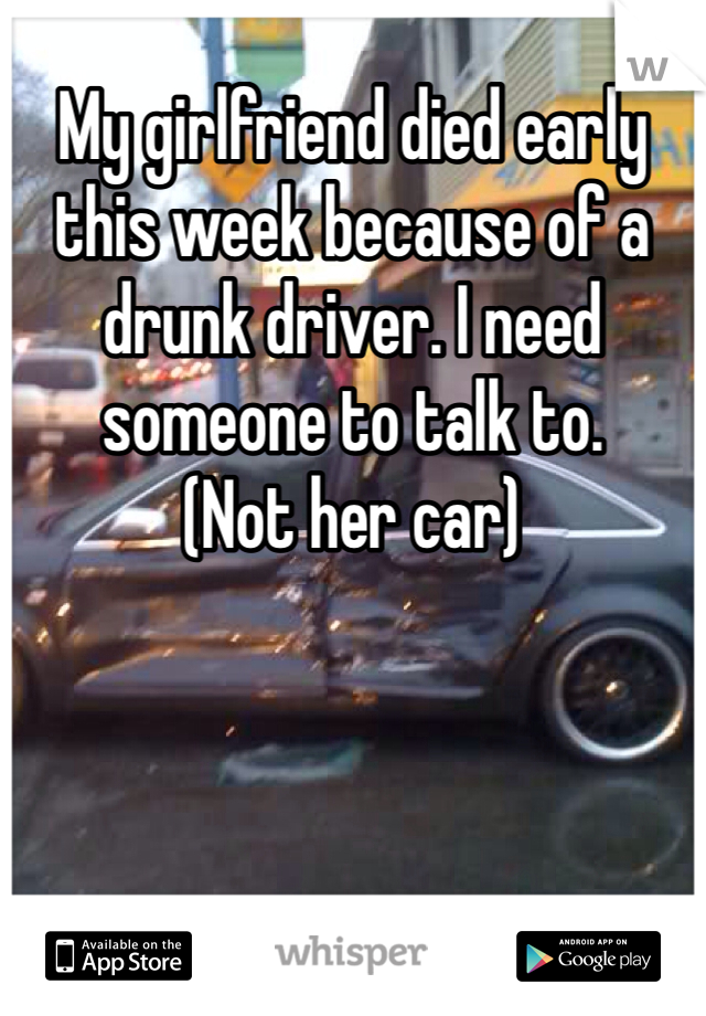 My girlfriend died early this week because of a drunk driver. I need someone to talk to. (Not her car)