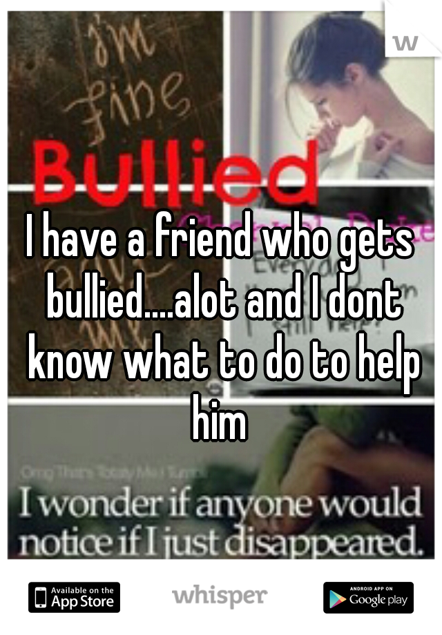 I have a friend who gets bullied....alot and I dont know what to do to help him