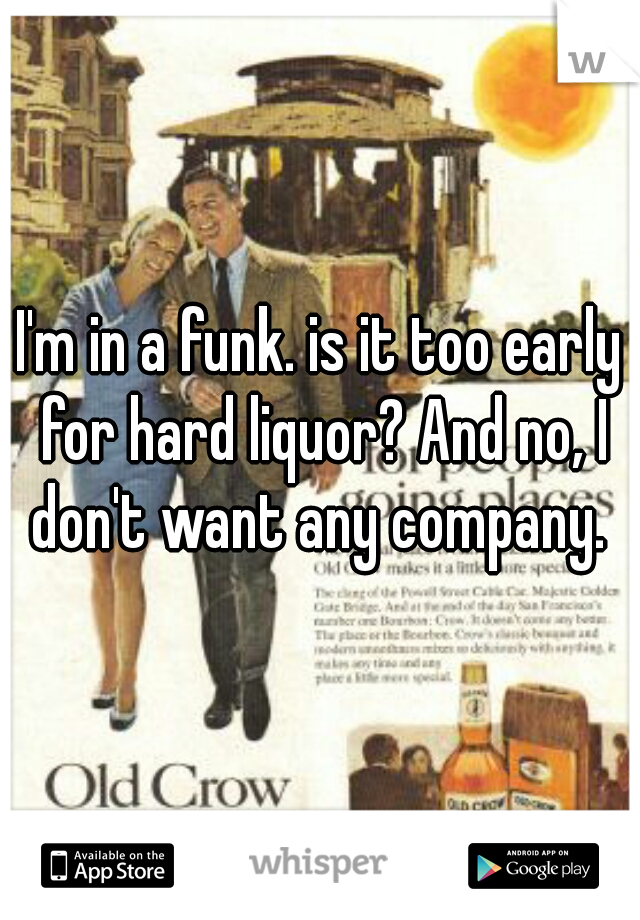 I'm in a funk. is it too early for hard liquor? And no, I don't want any company.