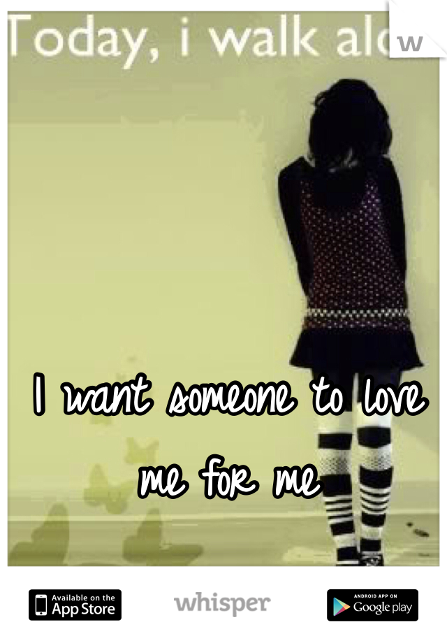 I want someone to love me for me