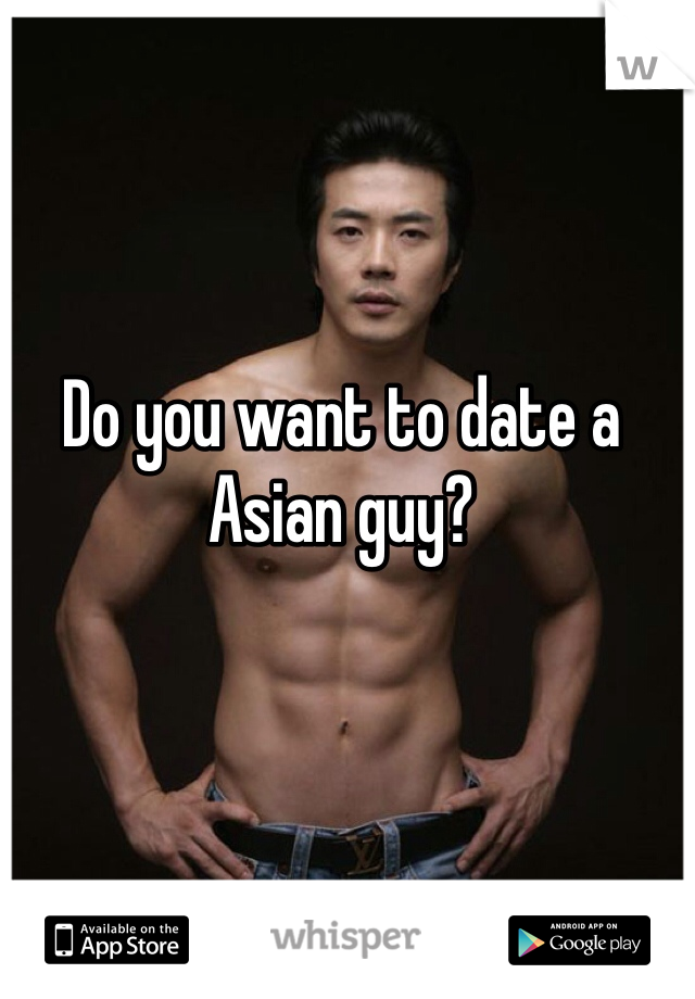 Do you want to date a Asian guy?