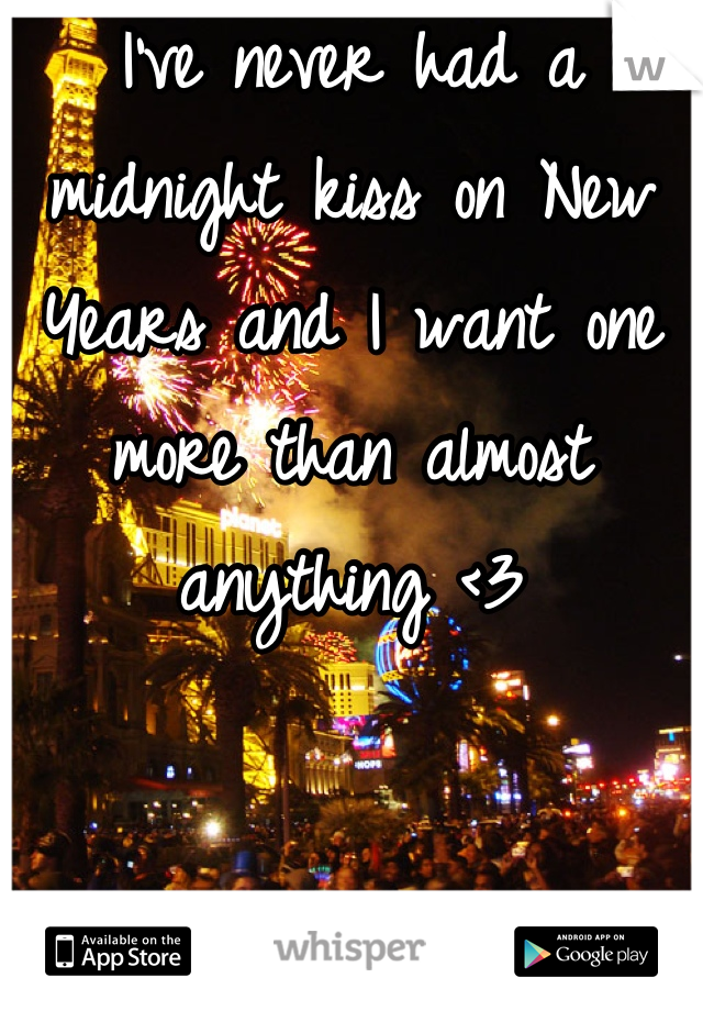I've never had a midnight kiss on New Years and I want one more than almost anything <3