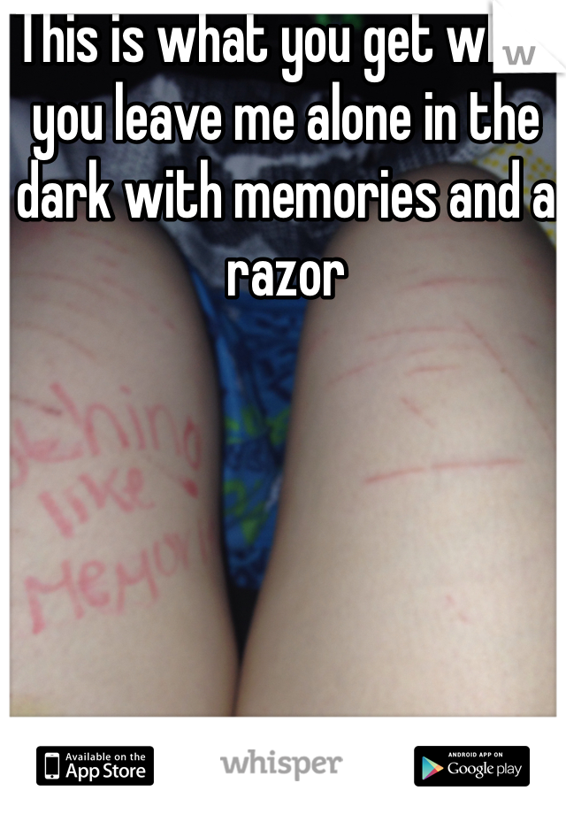 This is what you get when you leave me alone in the dark with memories and a razor