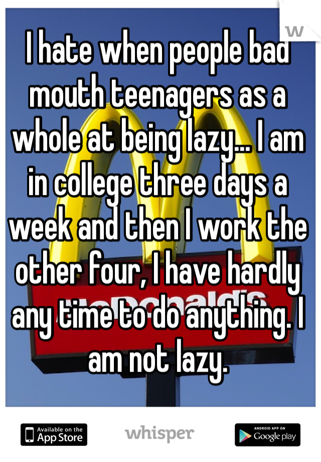 I hate when people bad mouth teenagers as a whole at being lazy... I am in college three days a week and then I work the other four, I have hardly any time to do anything. I am not lazy.