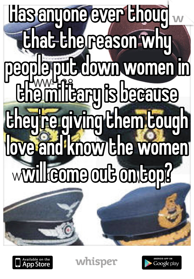 Has anyone ever thought that the reason why people put down women in the military is because they're giving them tough love and know the women will come out on top?