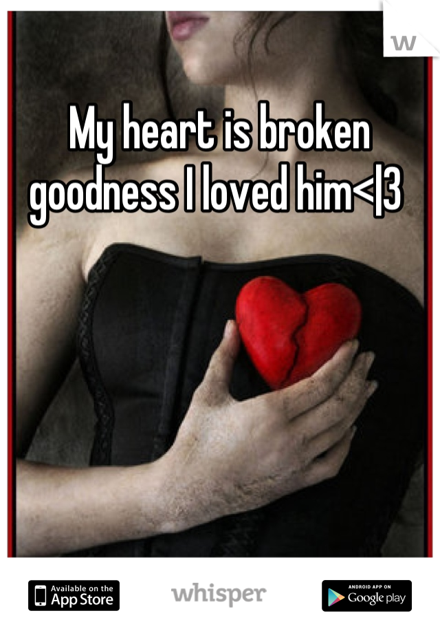 My heart is broken goodness I loved him<|3