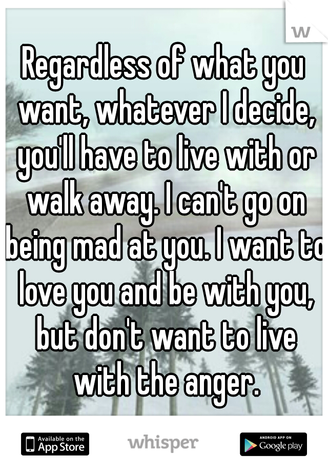 Regardless of what you want, whatever I decide, you'll have to live with or walk away. I can't go on being mad at you. I want to love you and be with you, but don't want to live with the anger.