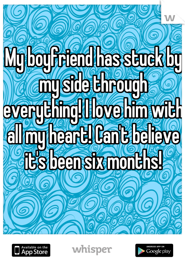 My boyfriend has stuck by my side through everything! I love him with all my heart! Can't believe it's been six months!