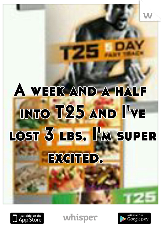 A week and a half into T25 and I've lost 3 lbs. I'm super excited.