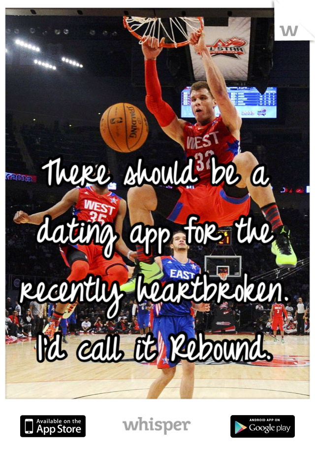 There should be a dating app for the recently heartbroken. I'd call it Rebound.