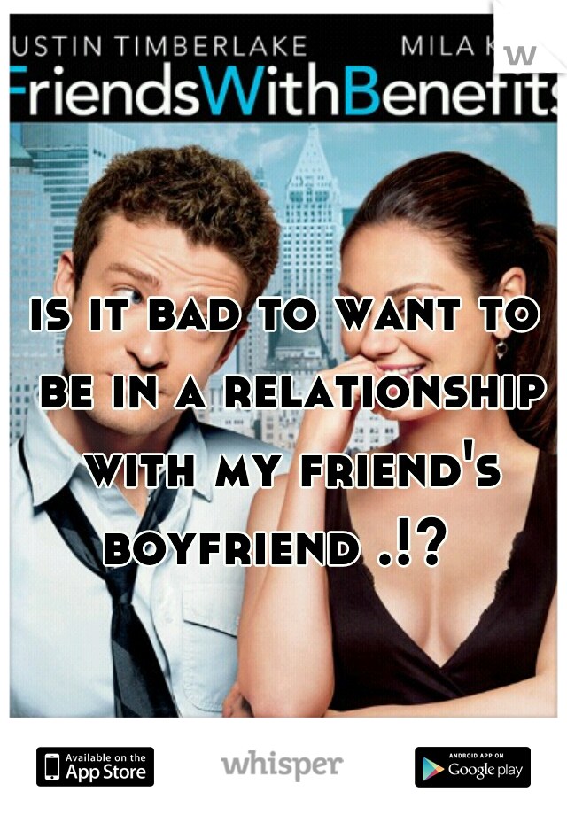 is it bad to want to be in a relationship with my friend's boyfriend .!?