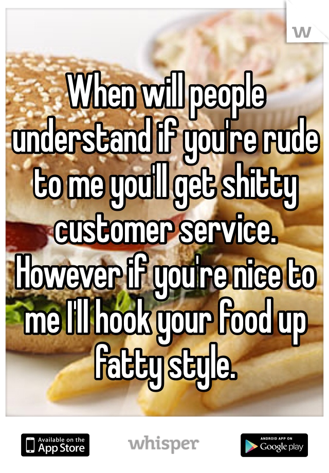 When will people understand if you're rude to me you'll get shitty customer service. However if you're nice to me I'll hook your food up fatty style.