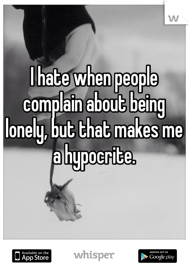 I hate when people complain about being lonely, but that makes me a hypocrite.