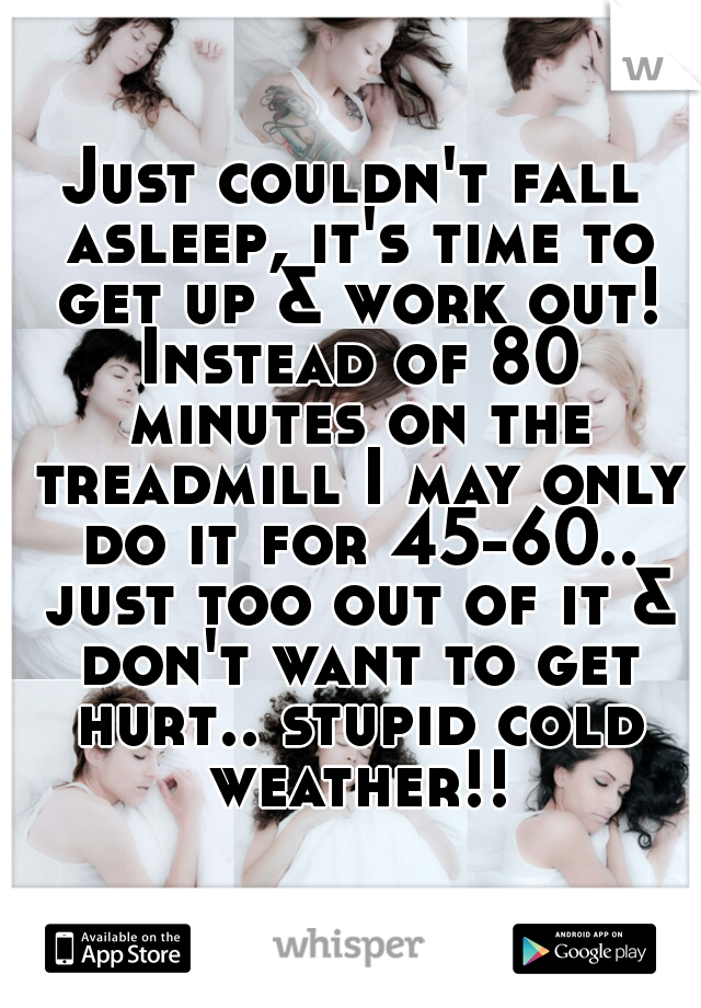 Just couldn't fall asleep, it's time to get up & work out! Instead of 80 minutes on the treadmill I may only do it for 45-60.. just too out of it & don't want to get hurt.. stupid cold weather!!
