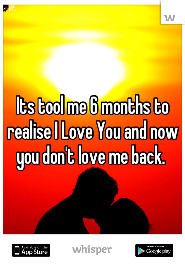 Its tool me 6 months to realise I Love You and now you don't love me back.