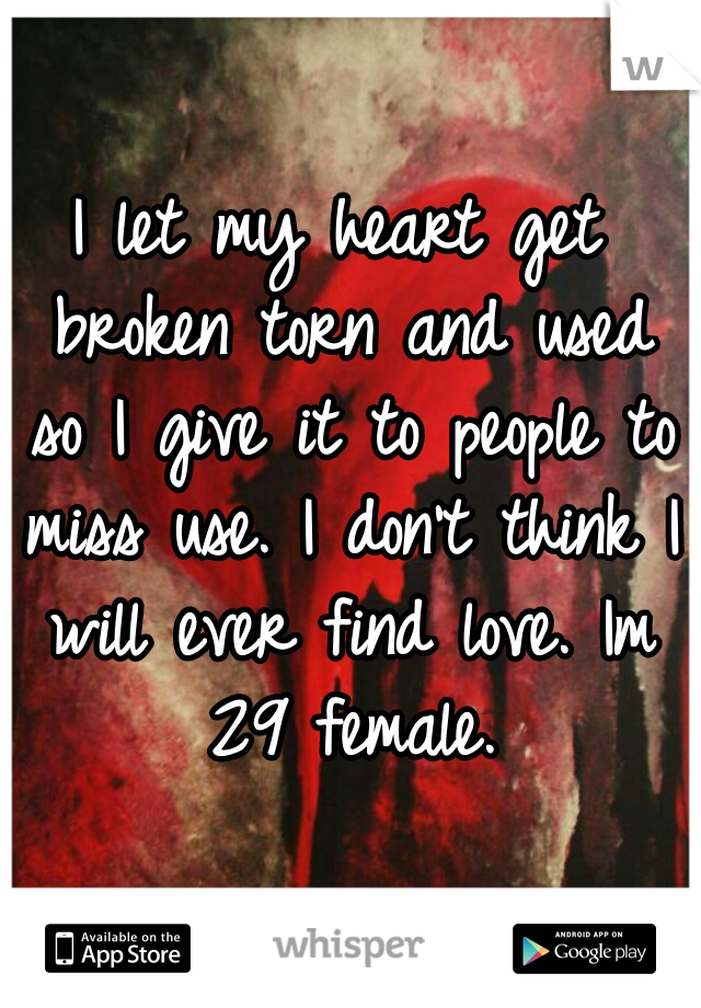 I let my heart get broken torn and used so I give it to people to miss use. I don't think I will ever find love. Im 29 female.
