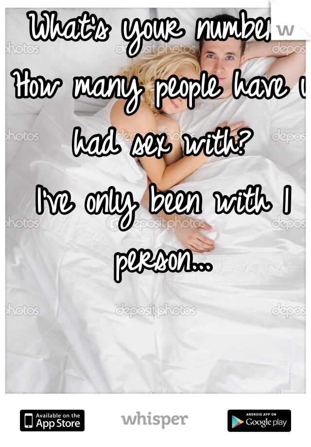 What's your number? How many people have u had sex with? I've only been with 1 person...