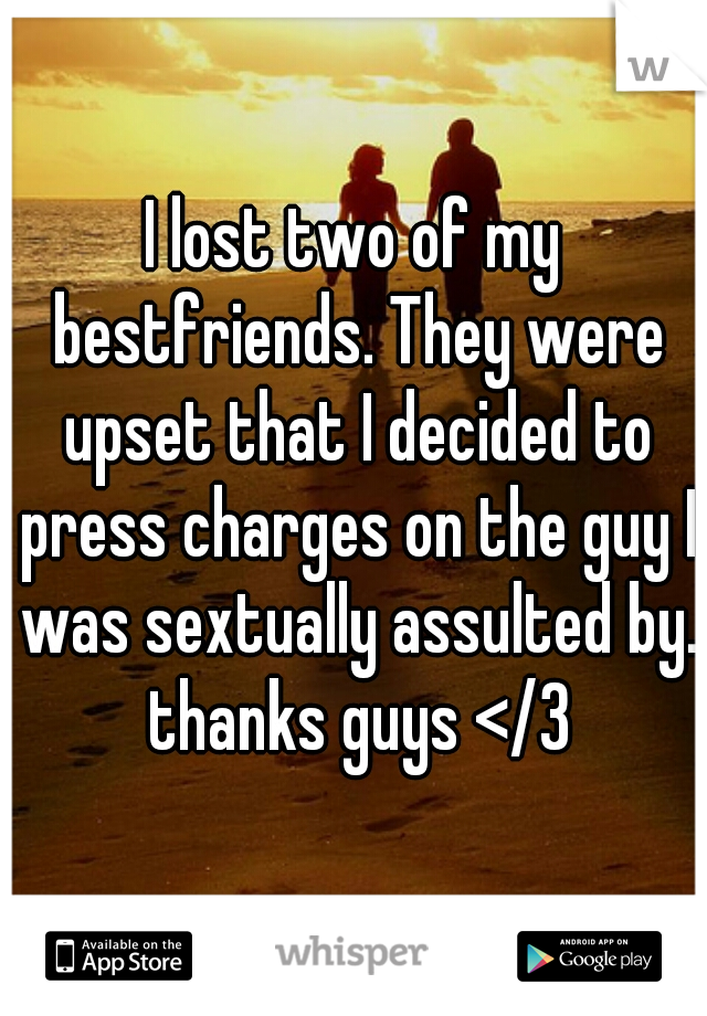 I lost two of my bestfriends. They were upset that I decided to press charges on the guy I was sextually assulted by. thanks guys </3
