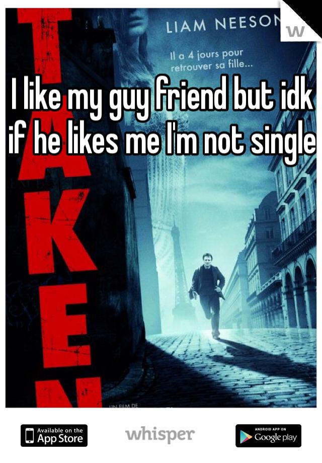 I like my guy friend but idk if he likes me I'm not single