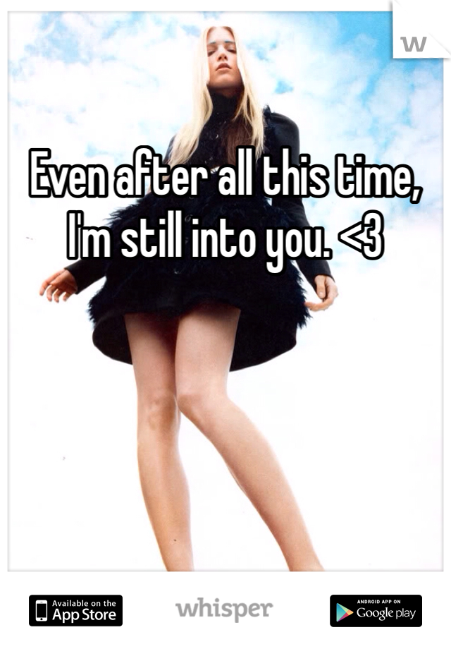Even after all this time, I'm still into you. <3