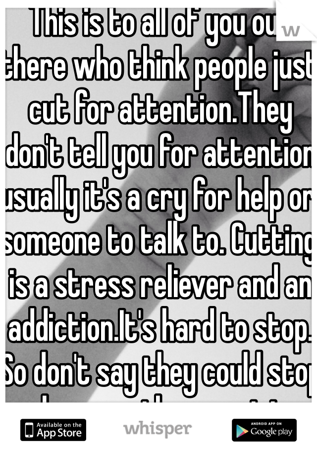 This is to all of you out there who think people just cut for attention.They don't tell you for attention usually it's a cry for help or someone to talk to. Cutting is a stress reliever and an addiction.It's hard to stop. So don't say they could stop whenever they want to. Thanks for reading!