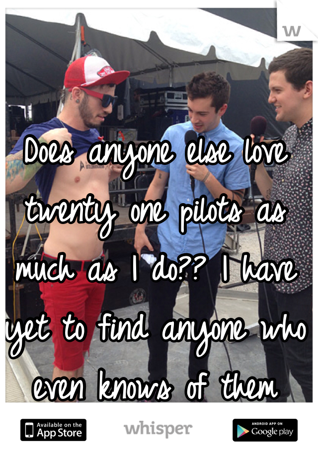 Does anyone else love twenty one pilots as much as I do?? I have yet to find anyone who even knows of them