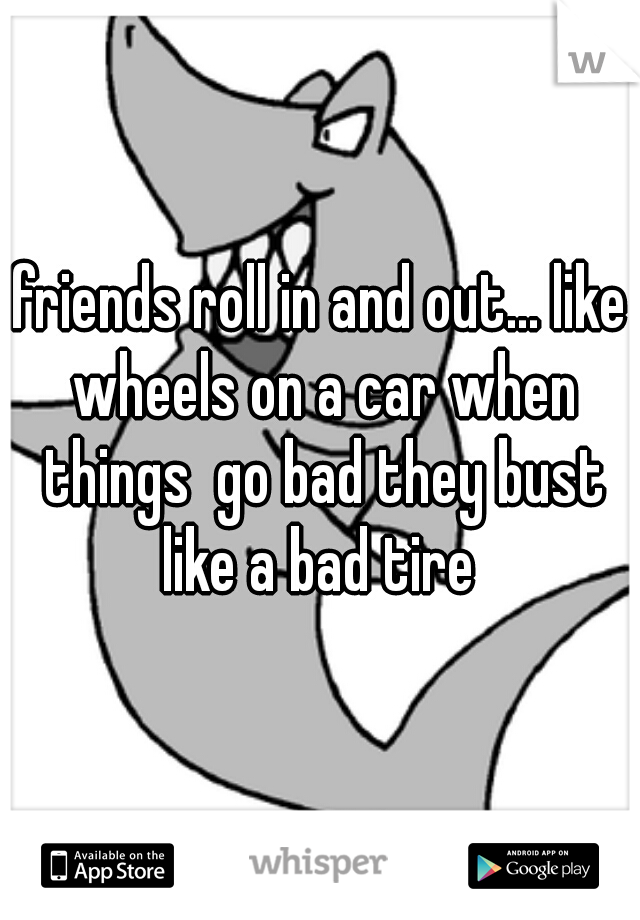 friends roll in and out... like wheels on a car when things  go bad they bust like a bad tire