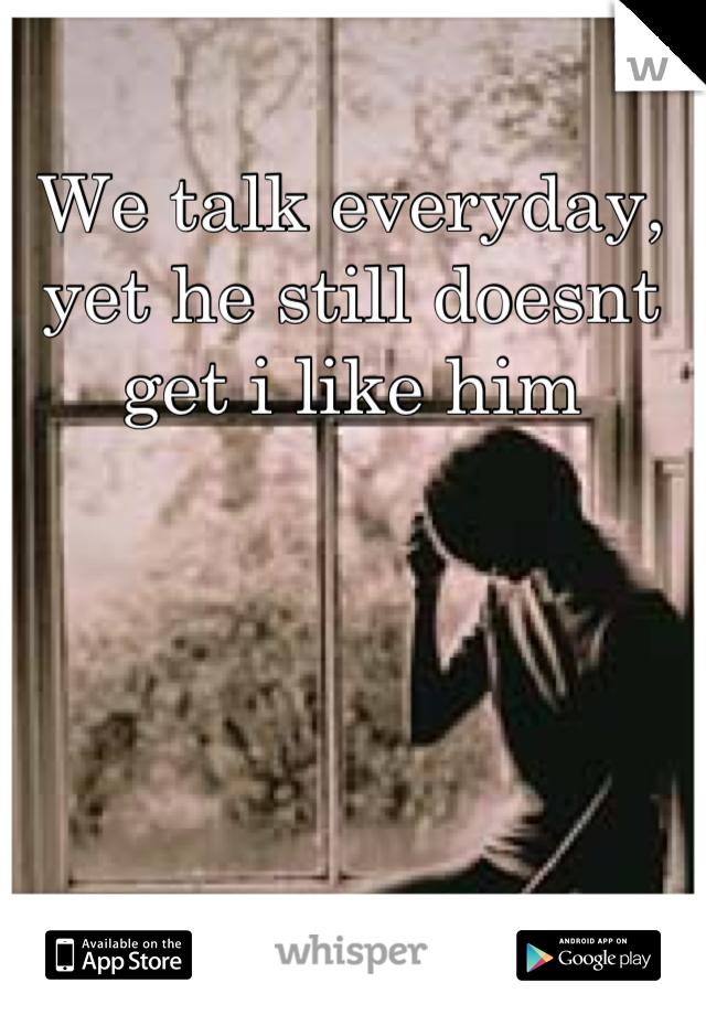 We talk everyday, yet he still doesnt get i like him