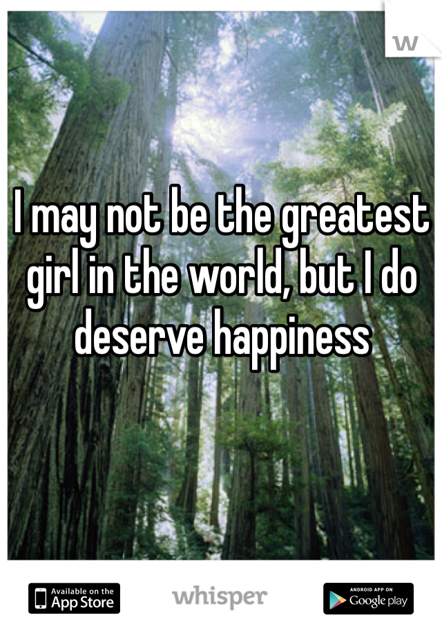 I may not be the greatest girl in the world, but I do deserve happiness