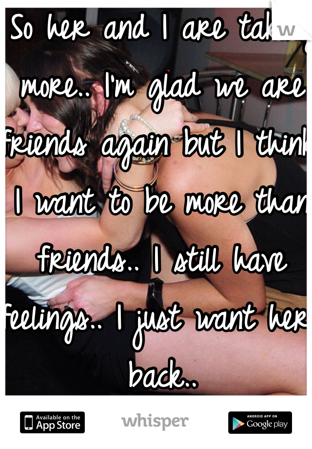 So her and I are taking more.. I'm glad we are friends again but I think I want to be more than friends.. I still have feelings.. I just want her back..