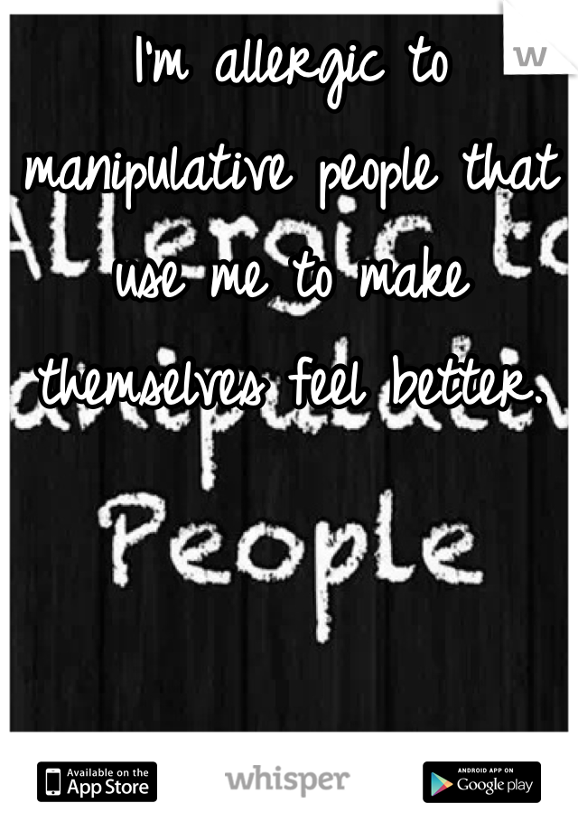I'm allergic to manipulative people that use me to make themselves feel better.