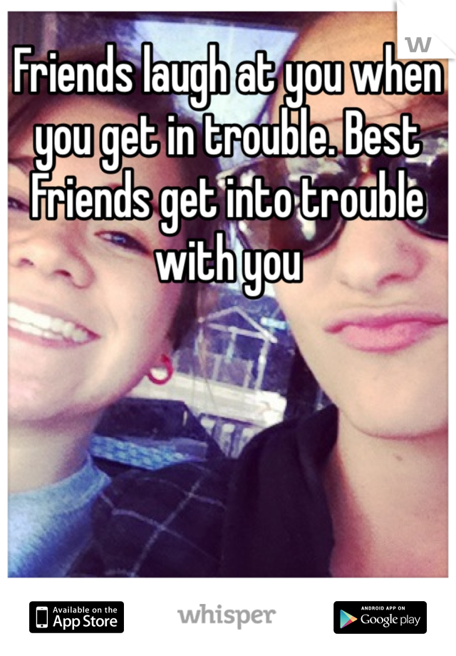 Friends laugh at you when you get in trouble. Best Friends get into trouble with you