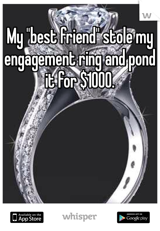 "My ""best friend"" stole my engagement ring and pond it for $1000."