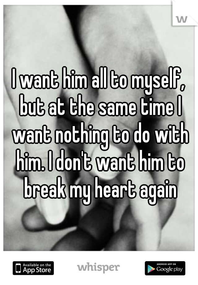I want him all to myself, but at the same time I want nothing to do with him. I don't want him to break my heart again