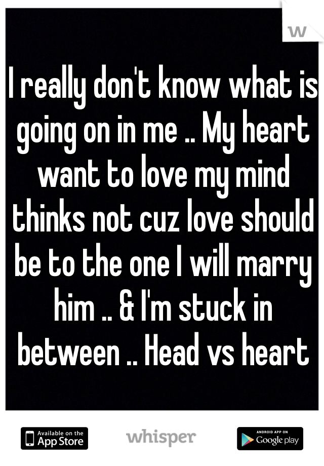 I really don't know what is going on in me .. My heart want to love my mind thinks not cuz love should be to the one I will marry him .. & I'm stuck in between .. Head vs heart