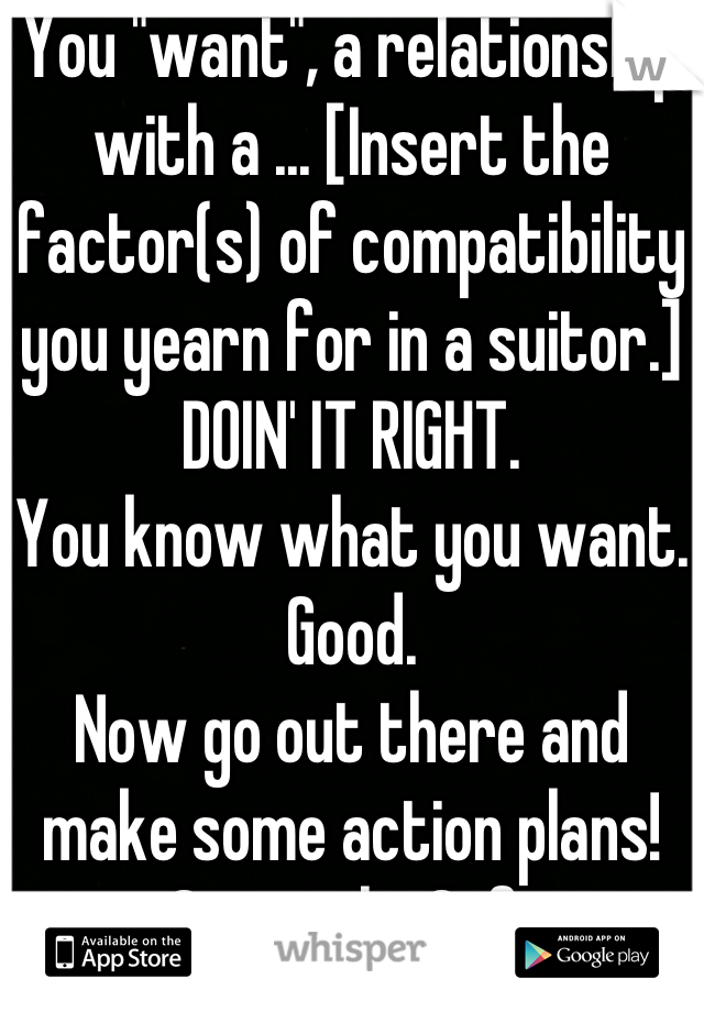 "You ""want"", a relationship with a ... [Insert the factor(s) of compatibility you yearn for in a suitor.] DOIN' IT RIGHT.  You know what you want. Good.  Now go out there and make some action plans! ...Seriously. Gtfo."
