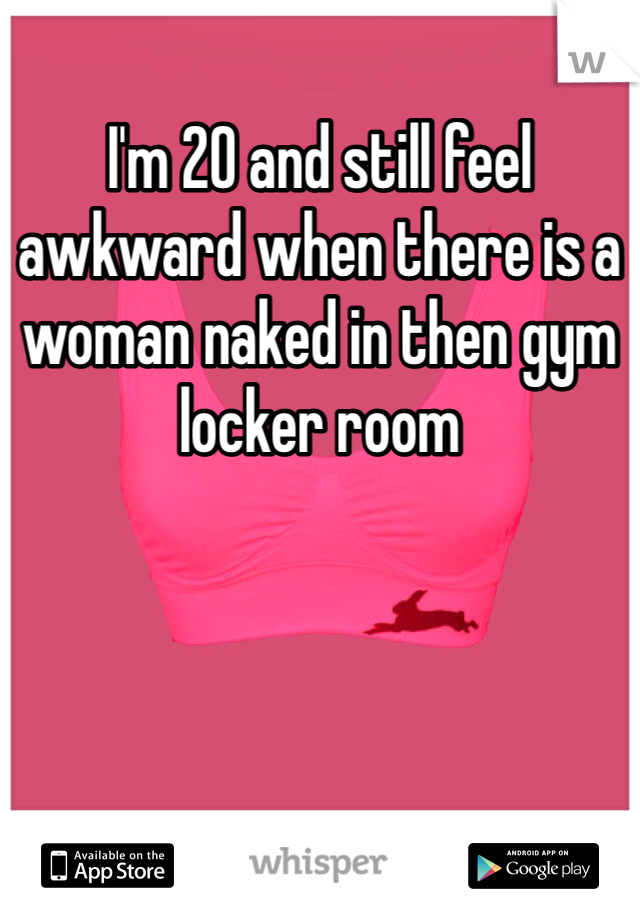I'm 20 and still feel awkward when there is a woman naked in then gym locker room