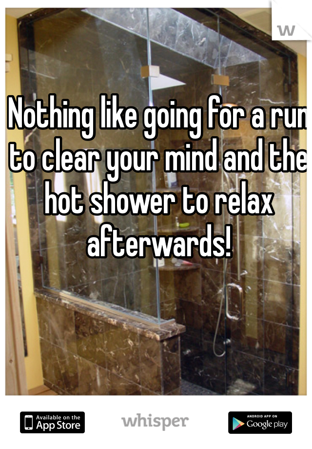 Nothing like going for a run to clear your mind and the hot shower to relax afterwards!