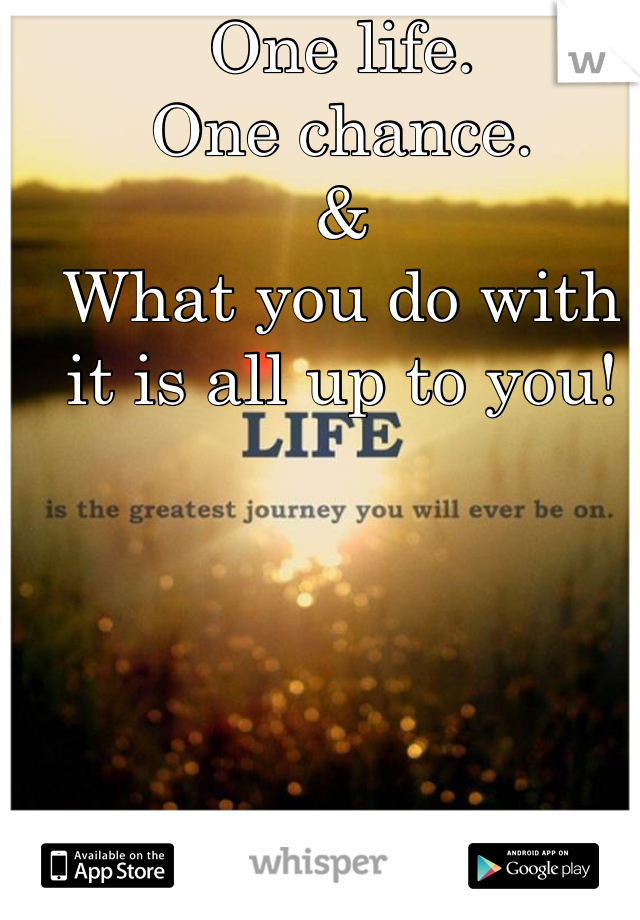 One life. One chance. & What you do with it is all up to you!