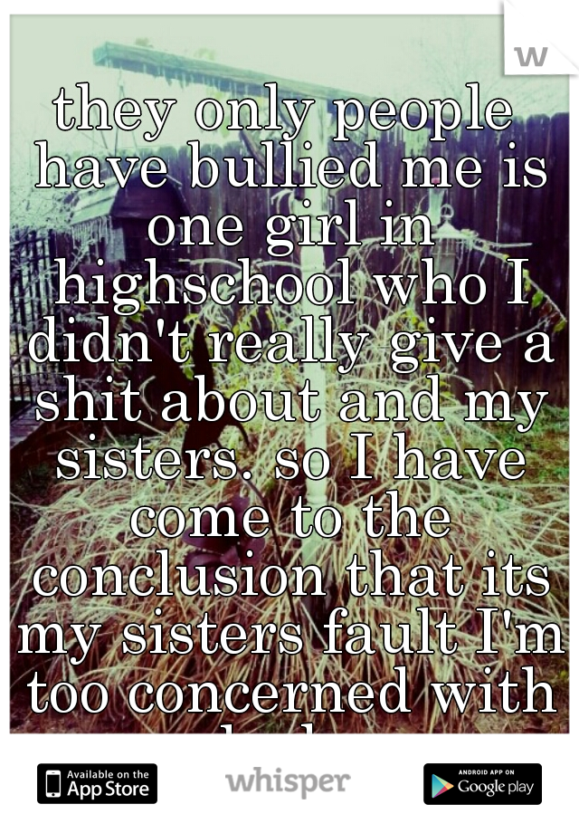 they only people have bullied me is one girl in highschool who I didn't really give a shit about and my sisters. so I have come to the conclusion that its my sisters fault I'm too concerned with looks
