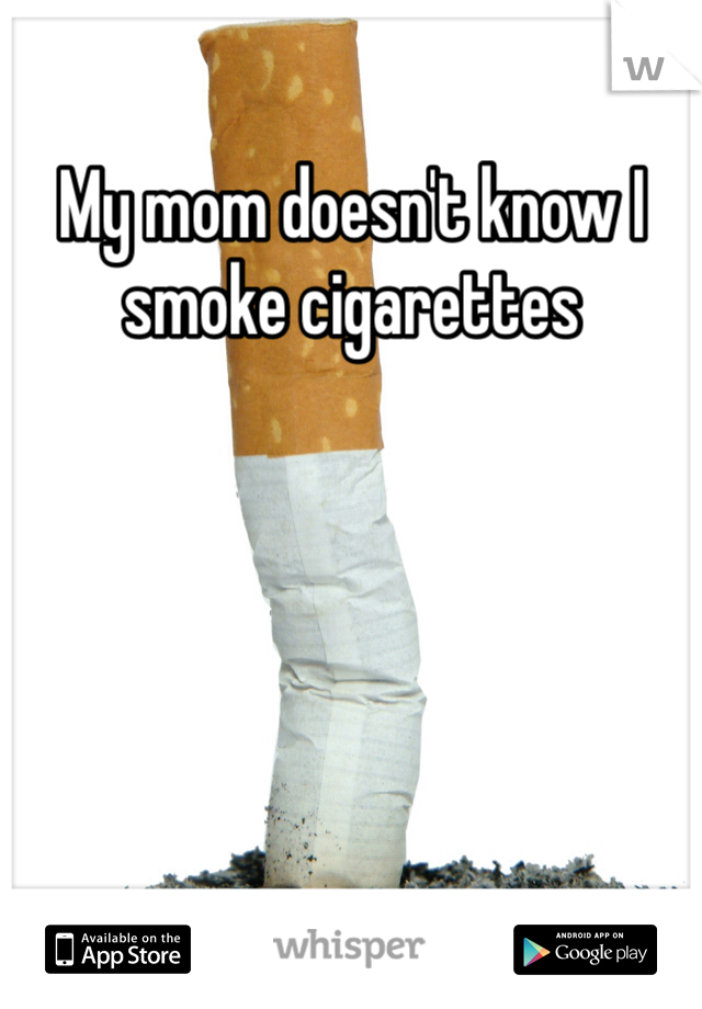 My mom doesn't know I smoke cigarettes