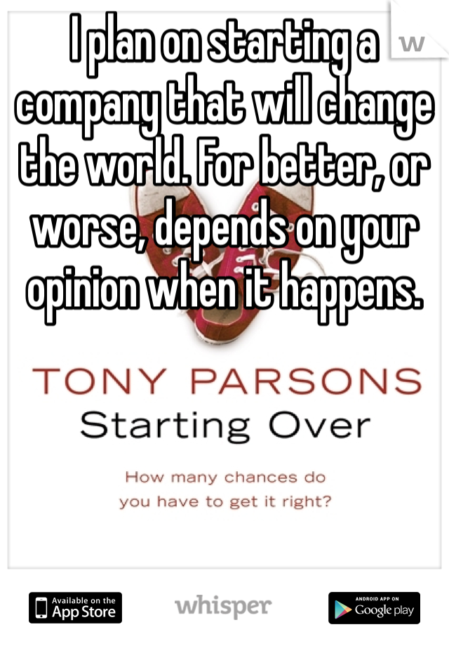 I plan on starting a company that will change the world. For better, or worse, depends on your opinion when it happens.