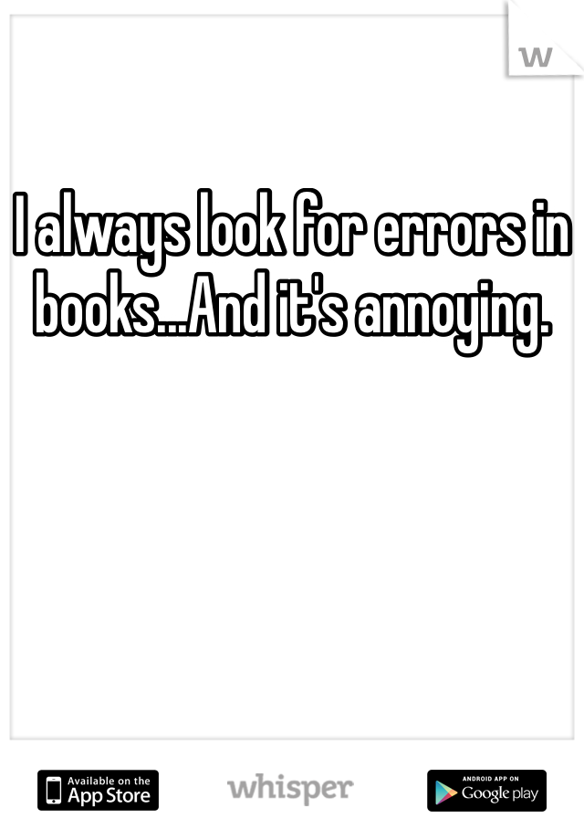 I always look for errors in books...And it's annoying.