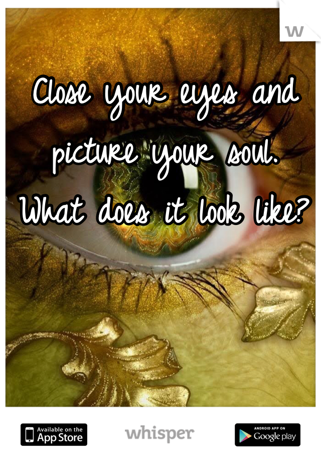 Close your eyes and picture your soul.  What does it look like?