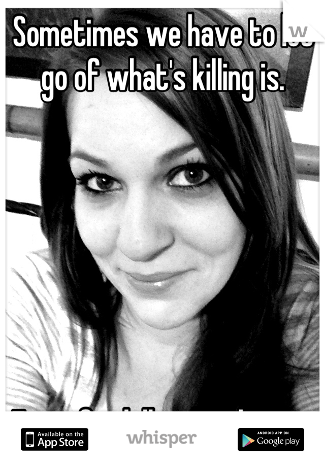 Sometimes we have to let go of what's killing is.         Even if it kills us to let go.