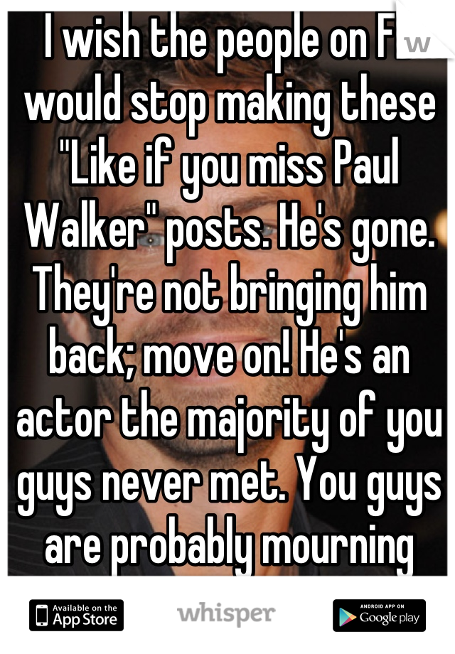 """I wish the people on FB would stop making these """"Like if you miss Paul Walker"""" posts. He's gone. They're not bringing him back; move on! He's an actor the majority of you guys never met. You guys are probably mourning more then his family!"""