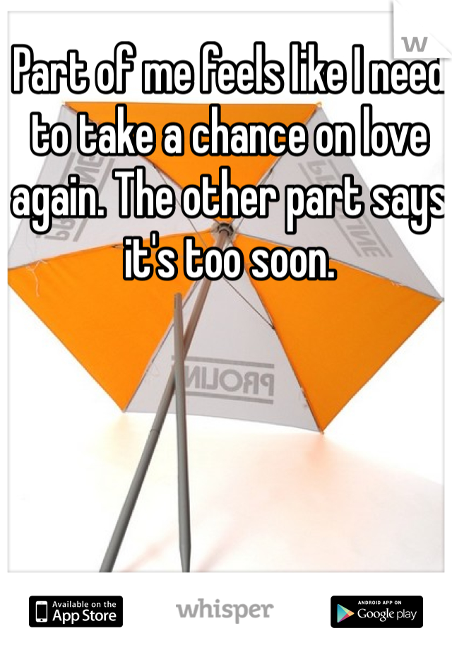 Part of me feels like I need to take a chance on love again. The other part says it's too soon.