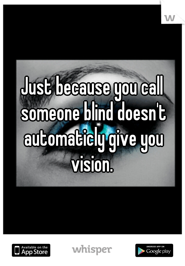 Just because you call someone blind doesn't automaticly give you vision.